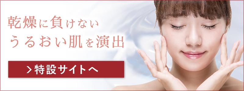 乾燥に負けない うるおい肌を演出 | 特設サイトへ